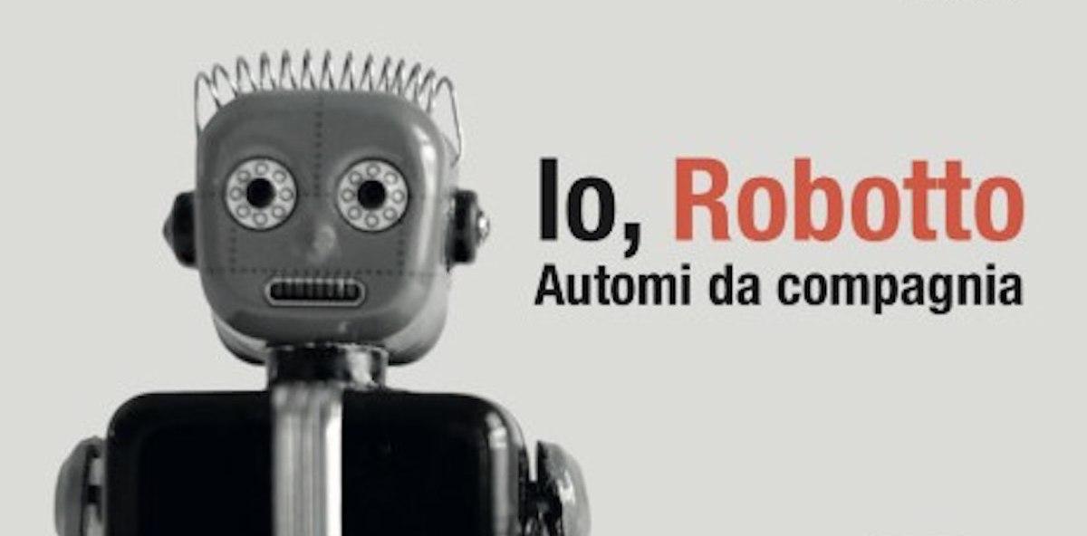 Io, Robotto: La mostra degli automi da compagnia a Milano dal 1 Ottobre al 19 Gennaio 2020