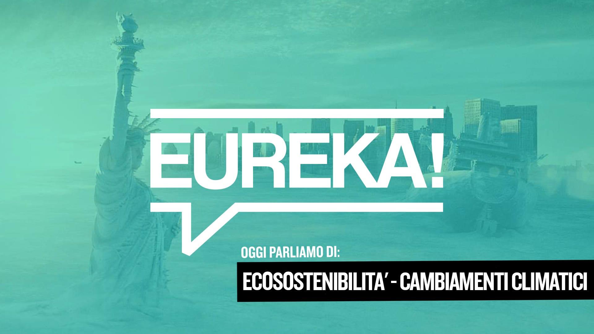 Eureka! 20 – Ecosostenibilità e Cambiamenti Climatici
