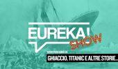 Ghiaccio, Titanic e altre storie da non dimenticare #Eureka! Show
